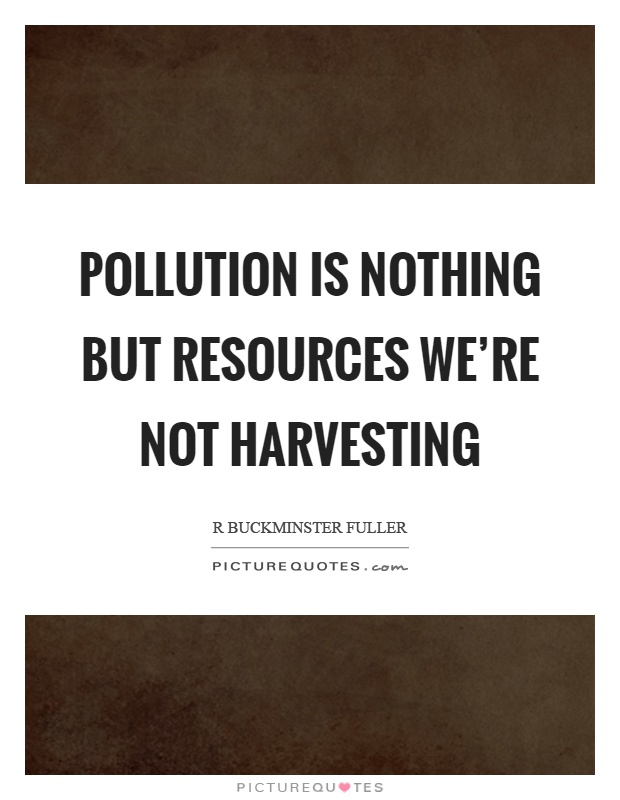 Pollution is nothing but resources we're not harvesting Picture Quote #1