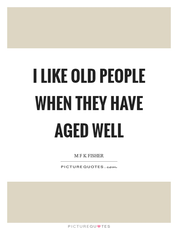 I like old people when they have aged well Picture Quote #1