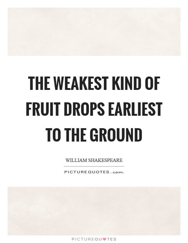 The weakest kind of fruit drops earliest to the ground Picture Quote #1