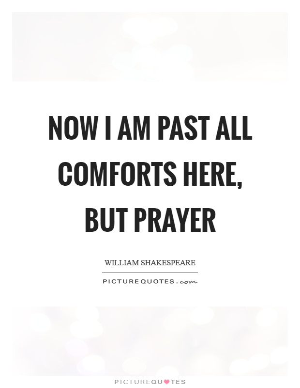 Now I am past all comforts here, but prayer Picture Quote #1