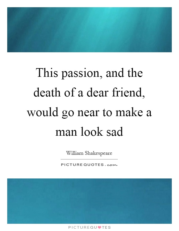 This passion, and the death of a dear friend, would go near to make a man look sad Picture Quote #1