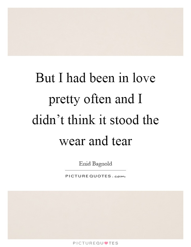 But I had been in love pretty often and I didn't think it stood the wear and tear Picture Quote #1