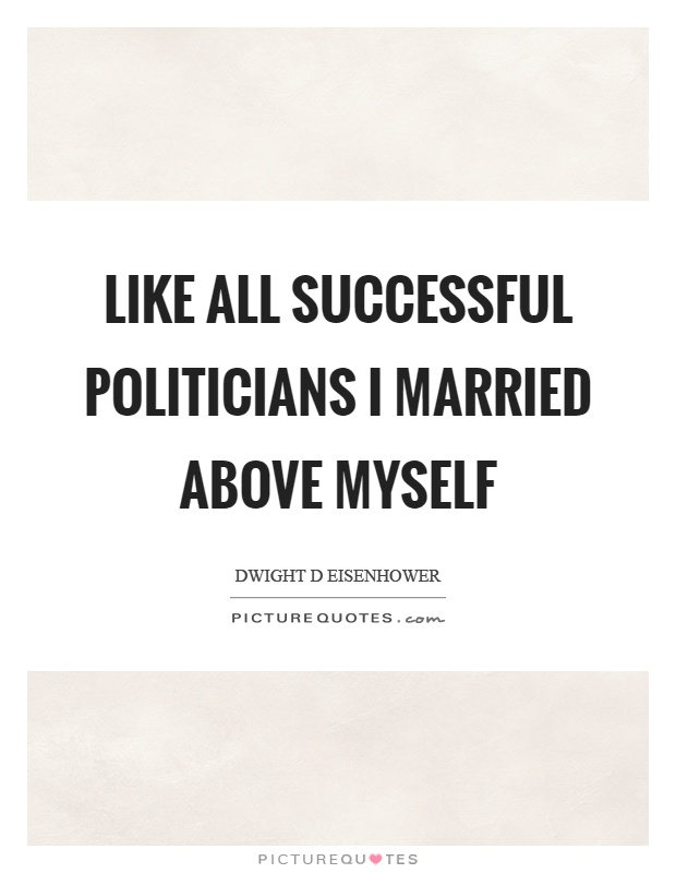 Like all successful politicians I married above myself Picture Quote #1