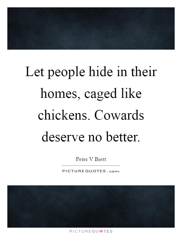 Let people hide in their homes, caged like chickens. Cowards deserve no better Picture Quote #1