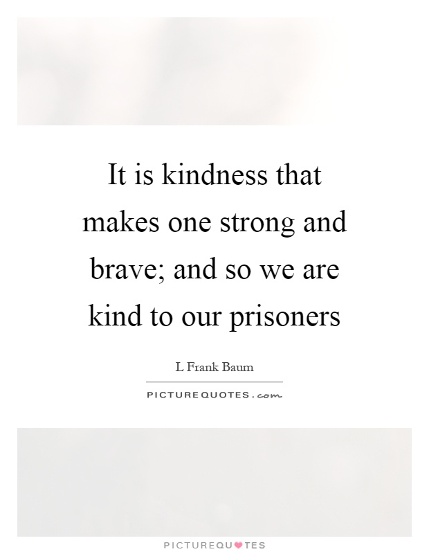 It is kindness that makes one strong and brave; and so we are kind to our prisoners Picture Quote #1