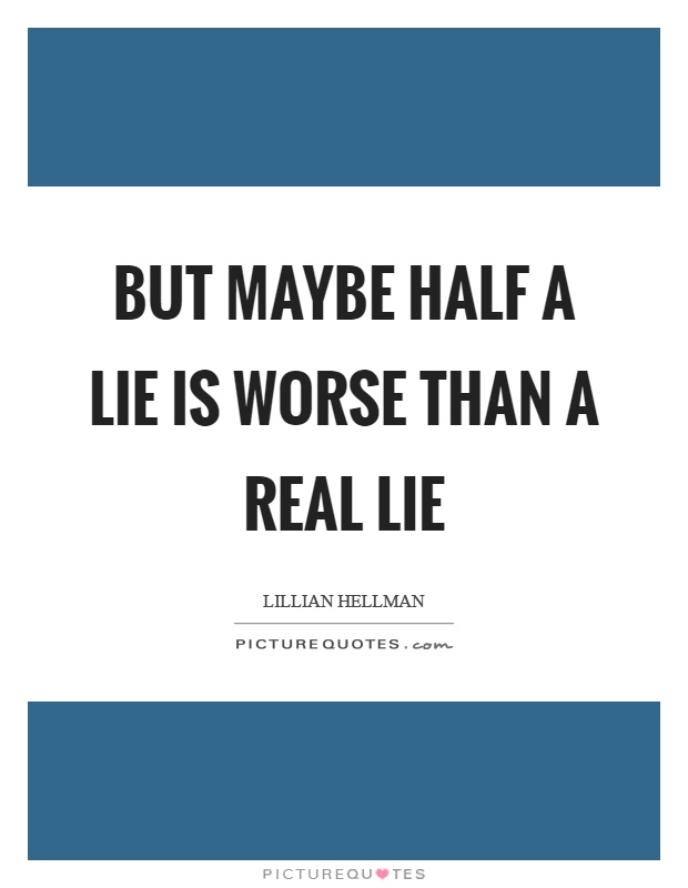 But maybe half a lie is worse than a real lie Picture Quote #1