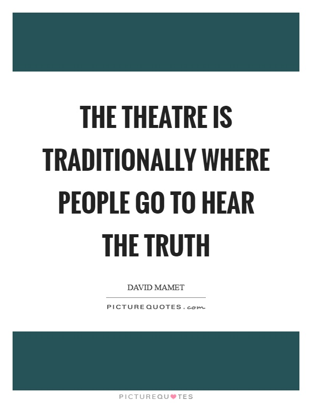 The theatre is traditionally where people go to hear the truth Picture Quote #1