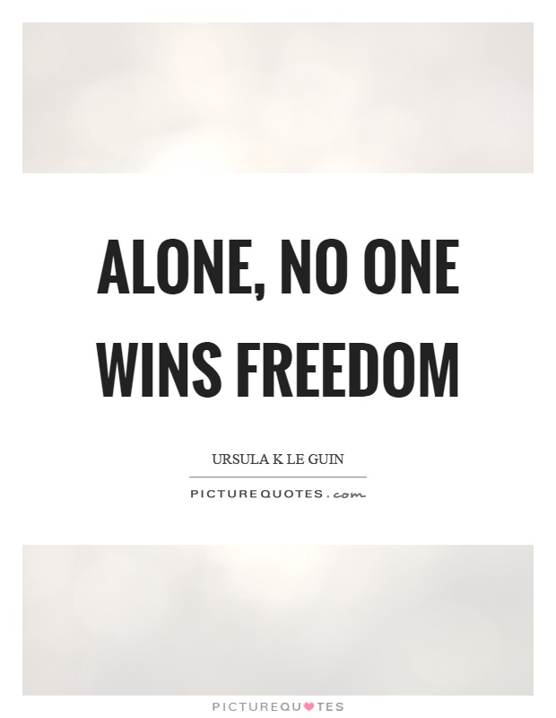 Alone, no one wins freedom Picture Quote #1