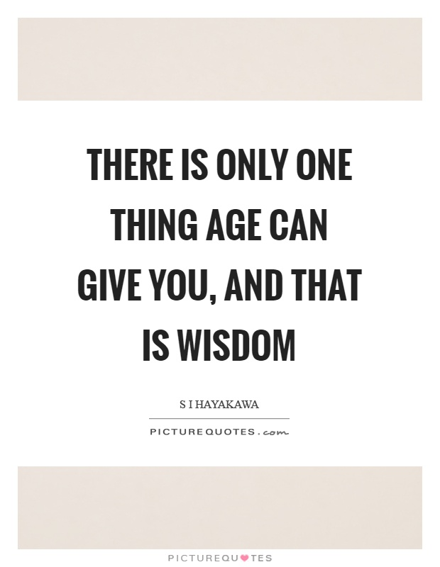 There is only one thing age can give you, and that is wisdom Picture Quote #1
