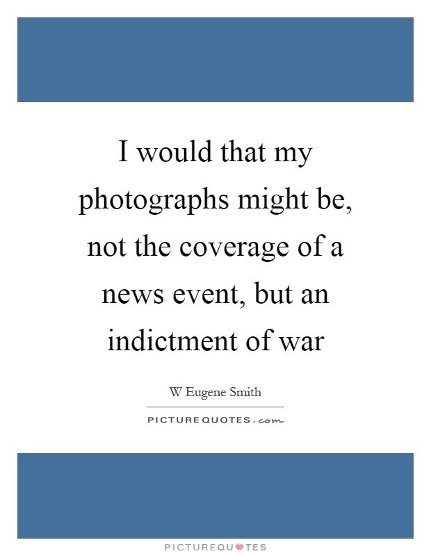 I would that my photographs might be, not the coverage of a news event, but an indictment of war Picture Quote #1