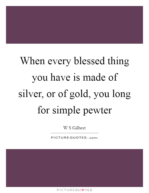 When every blessed thing you have is made of silver, or of gold, you long for simple pewter Picture Quote #1