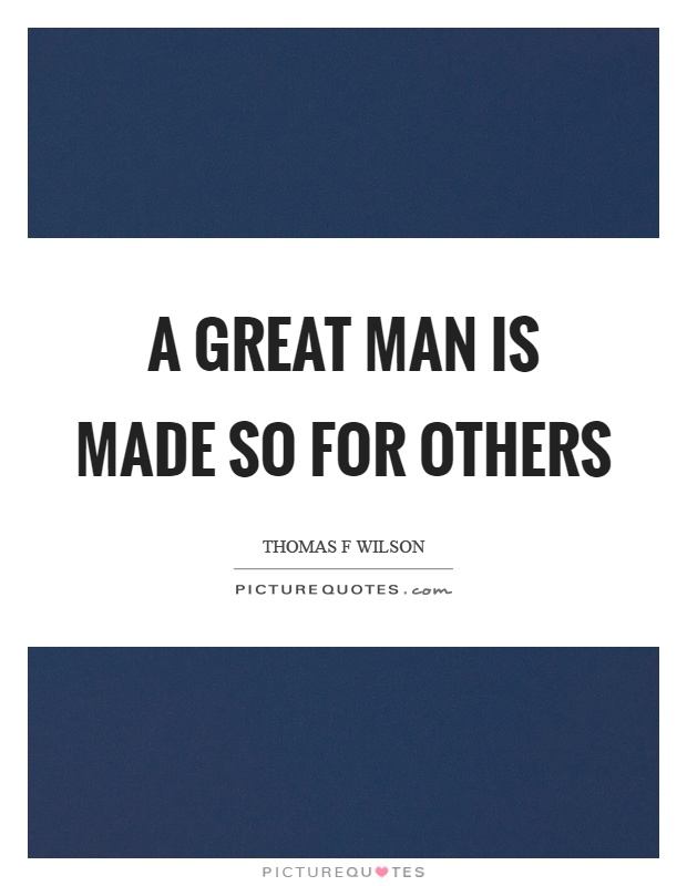 A great man is made so for others Picture Quote #1