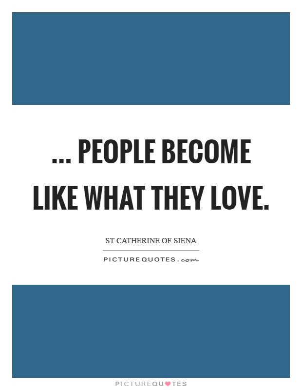 ... people become like what they love Picture Quote #1