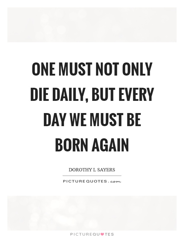 One must not only die daily, but every day we must be born again Picture Quote #1