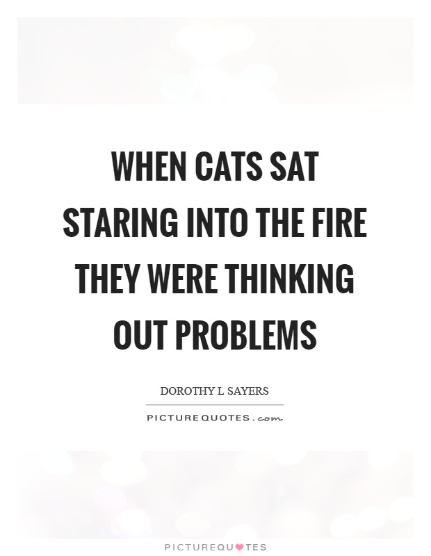 When cats sat staring into the fire they were thinking out problems Picture Quote #1
