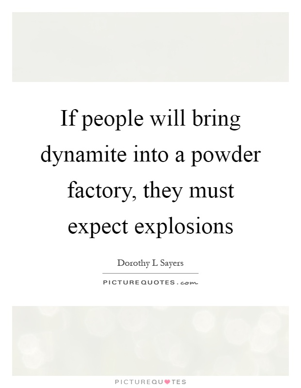 If people will bring dynamite into a powder factory, they must expect explosions Picture Quote #1