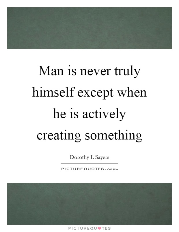 Man is never truly himself except when he is actively creating something Picture Quote #1