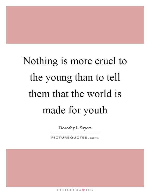 Nothing is more cruel to the young than to tell them that the world is made for youth Picture Quote #1