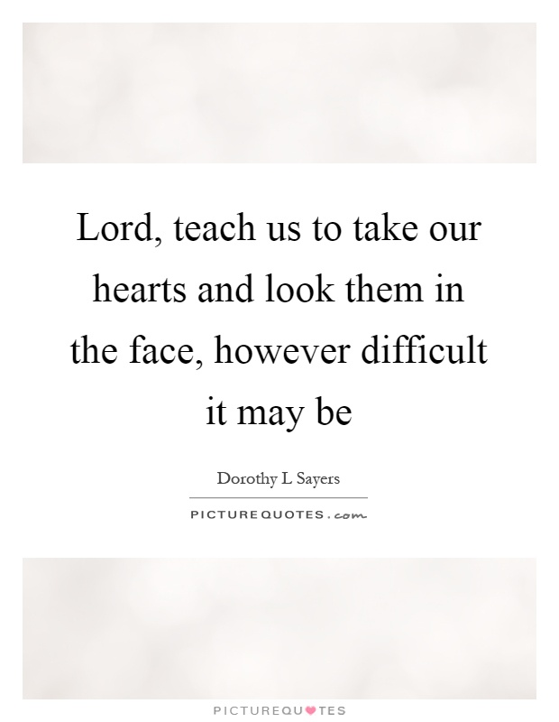 Lord, teach us to take our hearts and look them in the face, however difficult it may be Picture Quote #1