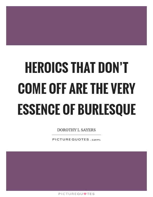 Heroics that don't come off are the very essence of burlesque Picture Quote #1