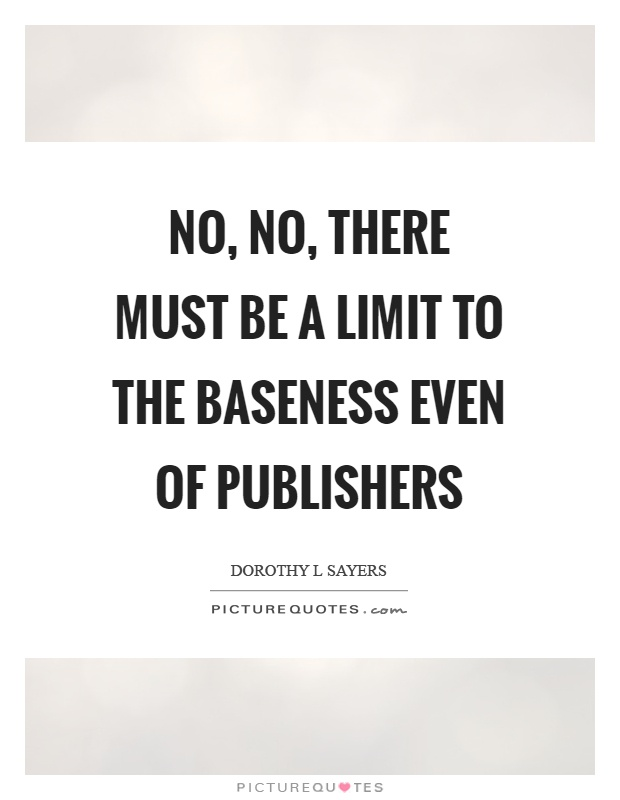 No, no, there must be a limit to the baseness even of publishers Picture Quote #1