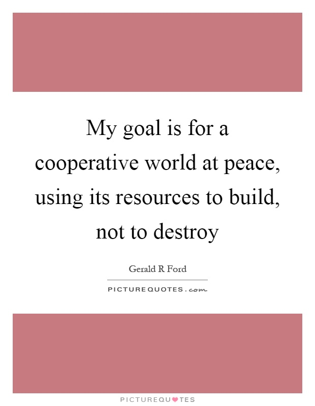 My goal is for a cooperative world at peace, using its resources to build, not to destroy Picture Quote #1