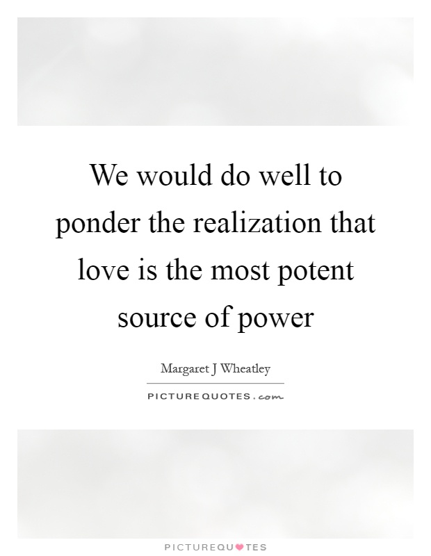 We would do well to ponder the realization that love is the most potent source of power Picture Quote #1