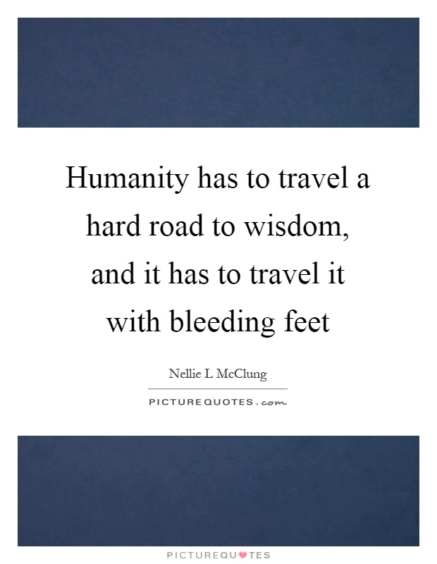 Humanity has to travel a hard road to wisdom, and it has to travel it with bleeding feet Picture Quote #1