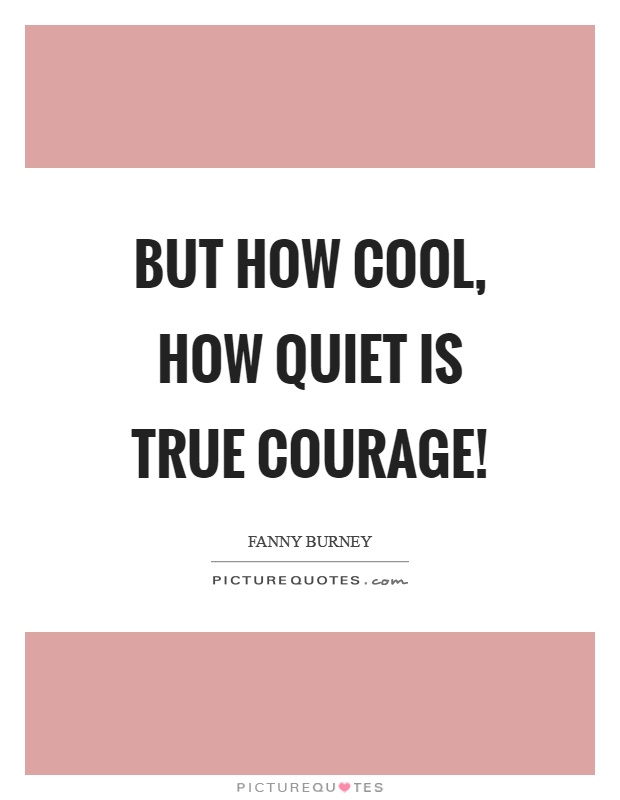 But how cool, how quiet is true courage! Picture Quote #1