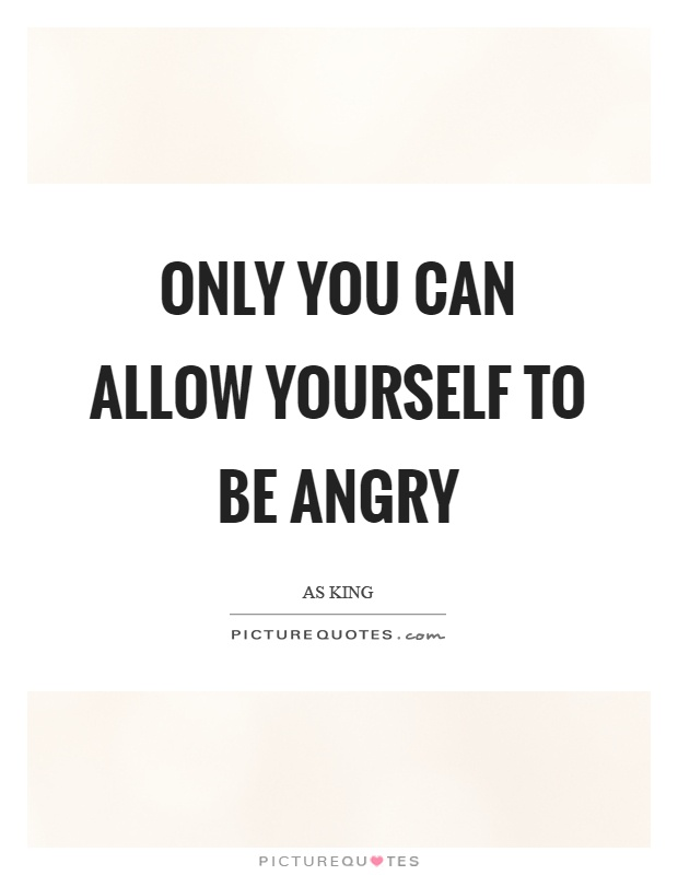Only you can allow yourself to be angry Picture Quote #1