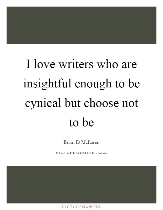 I love writers who are insightful enough to be cynical but choose not to be Picture Quote #1