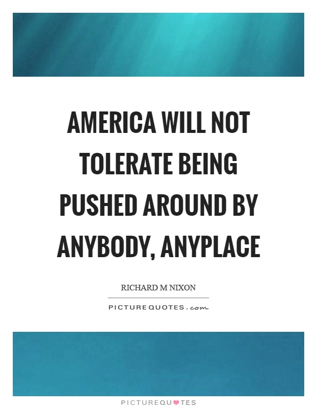 America will not tolerate being pushed around by anybody, anyplace Picture Quote #1