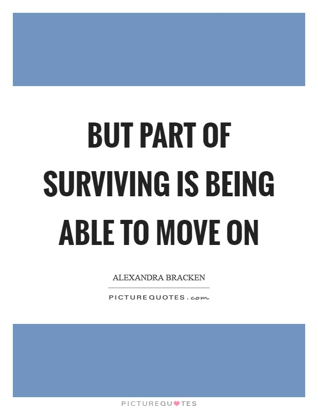 But part of surviving is being able to move on Picture Quote #1