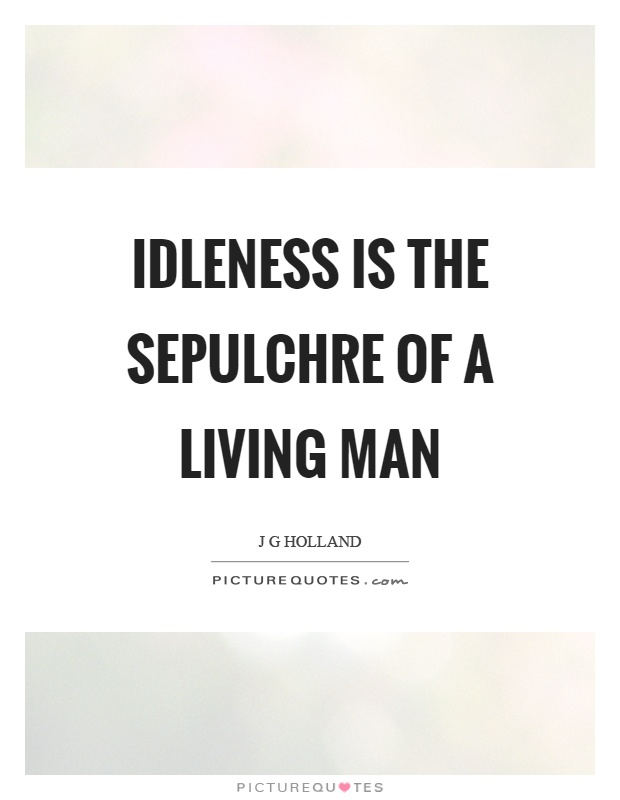 Idleness is the sepulchre of a living man Picture Quote #1