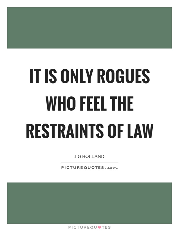 It is only rogues who feel the restraints of law Picture Quote #1