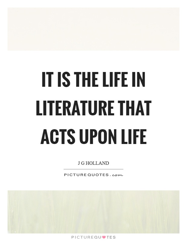 It is the life in literature that acts upon life Picture Quote #1