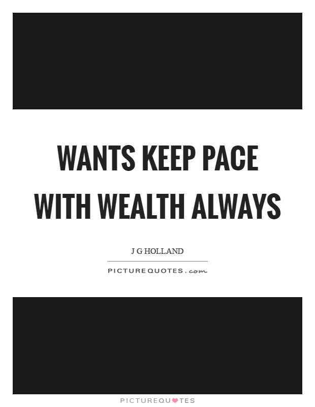 Wants keep pace with wealth always Picture Quote #1
