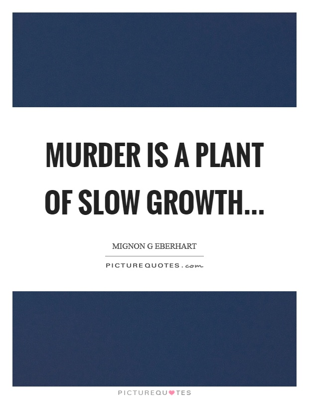 Murder is a plant of slow growth Picture Quote #1