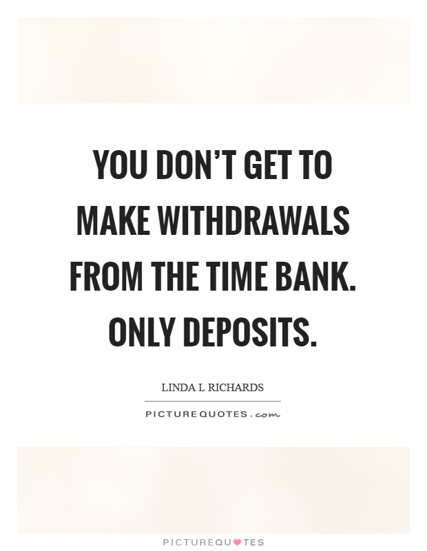 You don't get to make withdrawals from the time bank. Only deposits Picture Quote #1