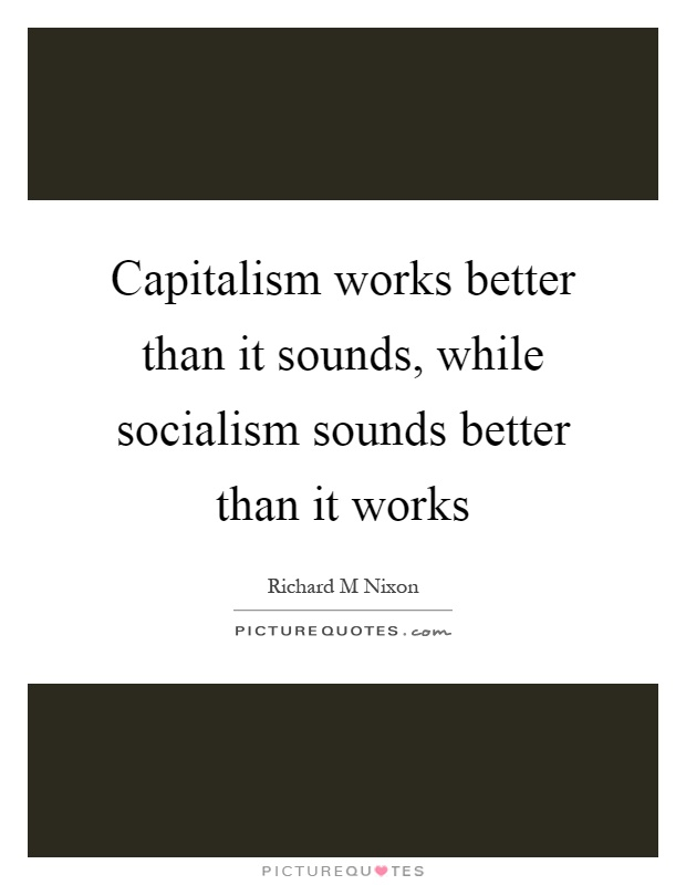 Capitalism works better than it sounds, while socialism sounds better than it works Picture Quote #1
