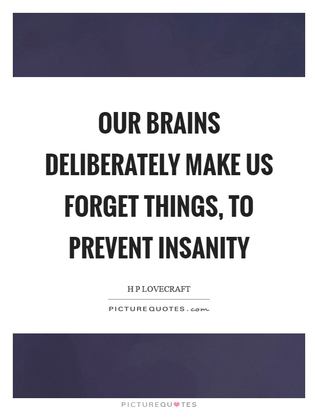 Our brains deliberately make us forget things, to prevent insanity Picture Quote #1