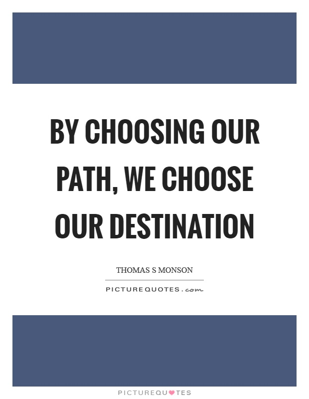 By choosing our path, we choose our destination Picture Quote #1