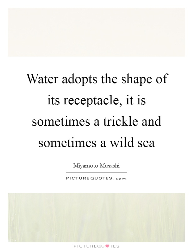 Water adopts the shape of its receptacle, it is sometimes a trickle and sometimes a wild sea Picture Quote #1