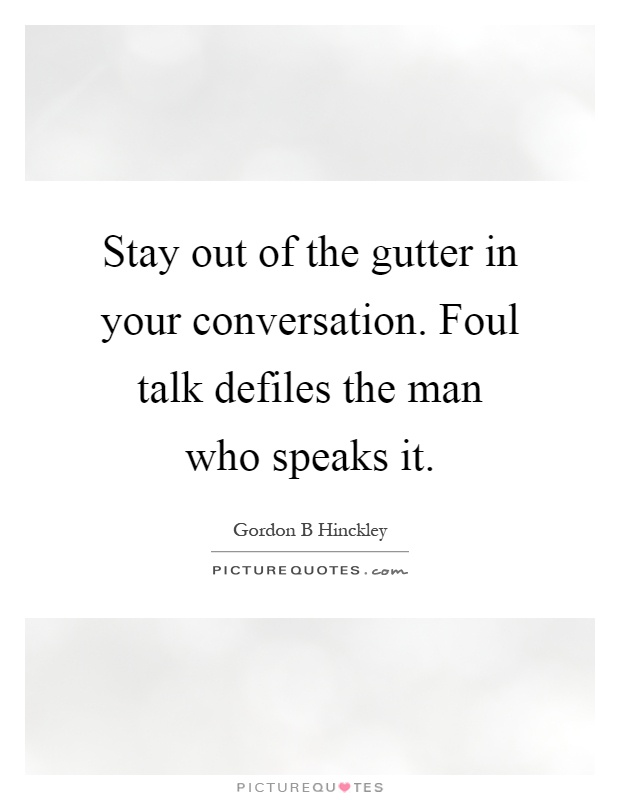 Stay out of the gutter in your conversation. Foul talk defiles the man who speaks it Picture Quote #1