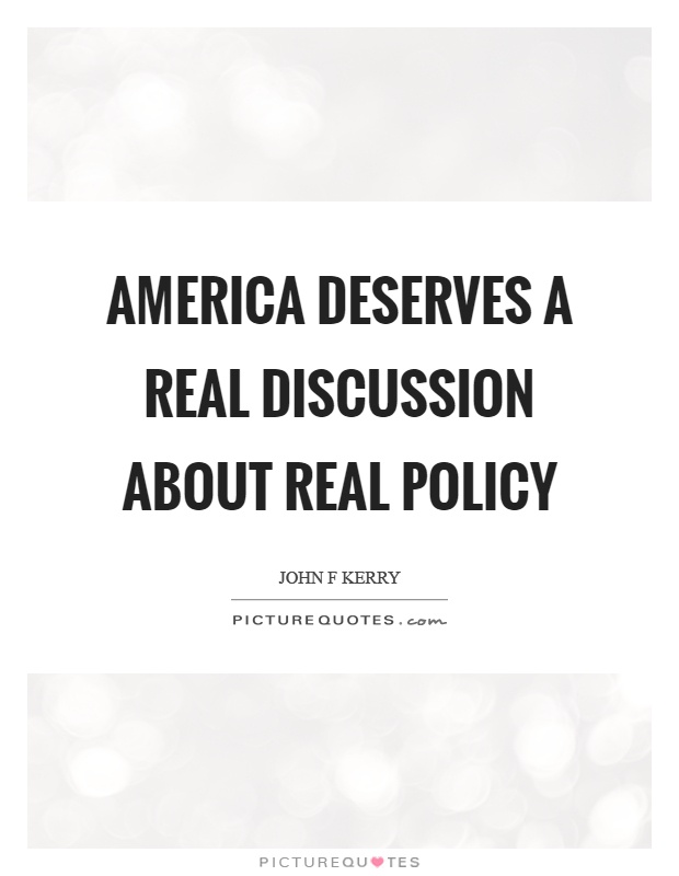 America deserves a real discussion about real policy Picture Quote #1