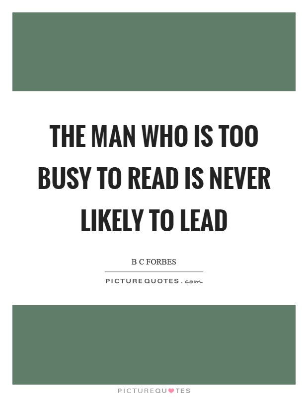 The man who is too busy to read is never likely to lead Picture Quote #1