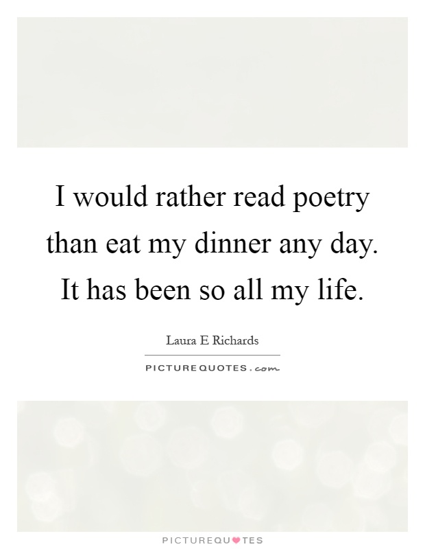 I would rather read poetry than eat my dinner any day. It has been so all my life Picture Quote #1
