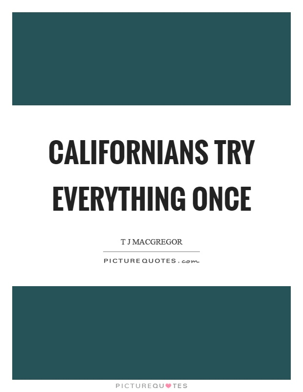 Californians try everything once Picture Quote #1