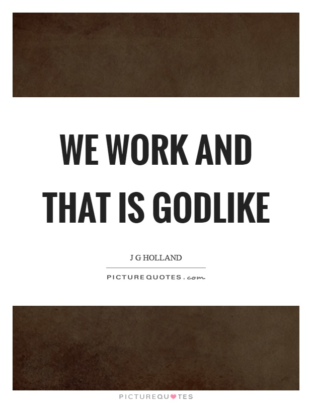 We work and that is godlike Picture Quote #1