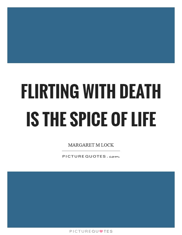 Spice Of Life Quote Beauteous Flirting With Death Is The Spice Of Life  Picture Quotes